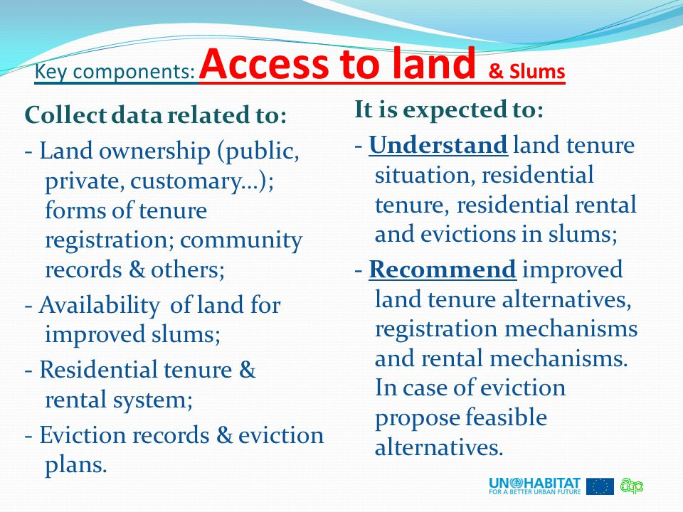 Key components: Access to land & Slums Collect data related to: - Land ownership (public, private, customary…); forms of tenure registration; communit