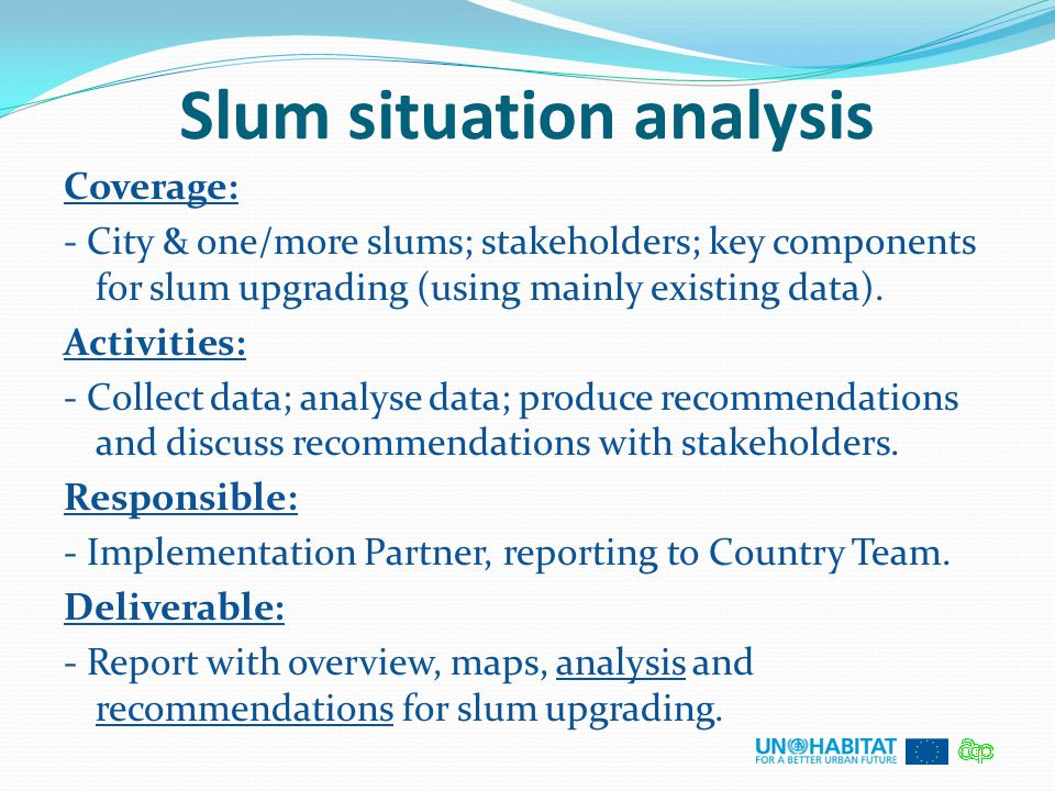 Slum situation analysis Coverage: - City & one/more slums; stakeholders; key components for slum upgrading (using mainly existing data). Activities: -