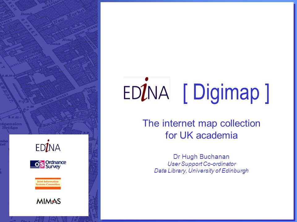 [ Digimap ] The internet map collection for UK academia Dr Hugh Buchanan User Support Co-ordinator Data Library, University of Edinburgh