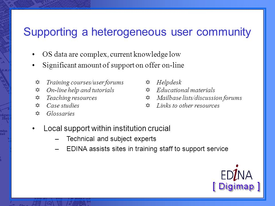 Supporting a heterogeneous user community OS data are complex, current knowledge low Significant amount of support on offer on-line  Training courses
