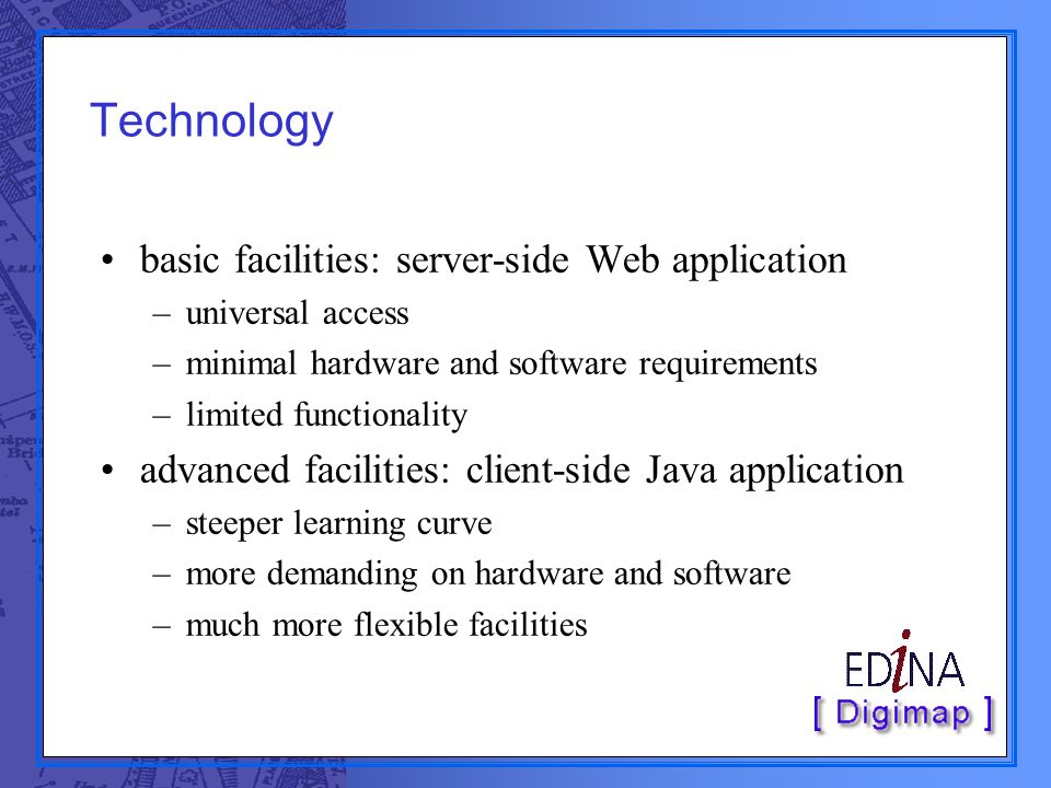 Technology basic facilities: server-side Web application –universal access –minimal hardware and software requirements –limited functionality advanced facilities: client-side Java application –steeper learning curve –more demanding on hardware and software –much more flexible facilities