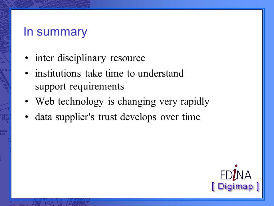In summary inter disciplinary resource institutions take time to understand support requirements Web technology is changing very rapidly data supplier