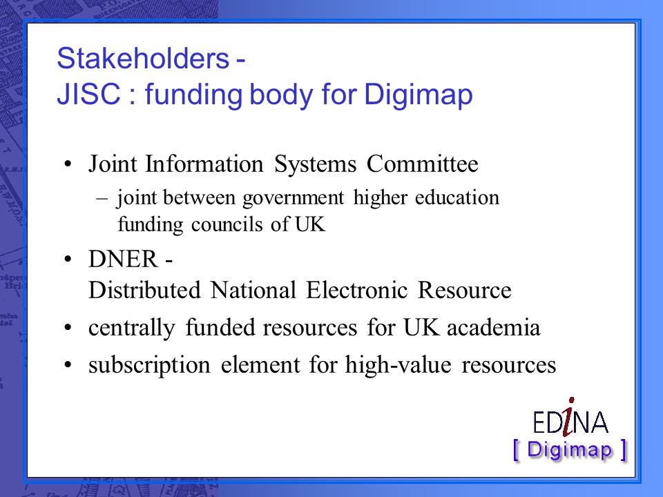 Stakeholders - JISC : funding body for Digimap Joint Information Systems Committee –joint between government higher education funding councils of UK DNER - Distributed National Electronic Resource centrally funded resources for UK academia subscription element for high-value resources