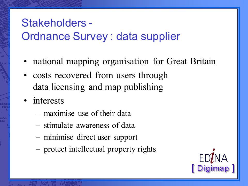 Stakeholders - Ordnance Survey : data supplier national mapping organisation for Great Britain costs recovered from users through data licensing and m