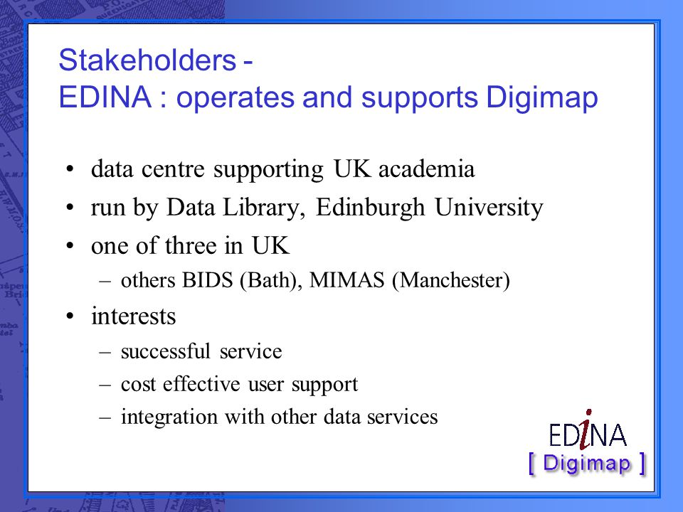 Stakeholders - EDINA : operates and supports Digimap data centre supporting UK academia run by Data Library, Edinburgh University one of three in UK –others BIDS (Bath), MIMAS (Manchester) interests –successful service –cost effective user support –integration with other data services