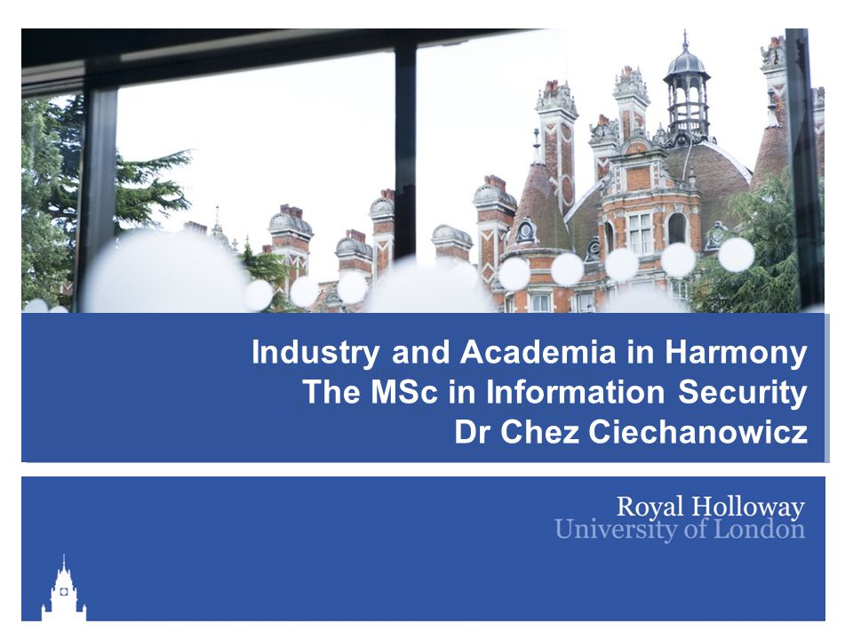 Information Security Group Activities and Research Industry and Academia in Harmony The MSc in Information Security Dr Chez Ciechanowicz