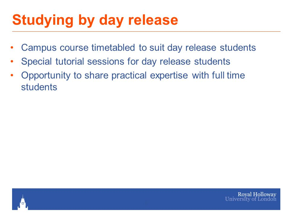 Studying by day release Campus course timetabled to suit day release students Special tutorial sessions for day release students Opportunity to share practical expertise with full time students 10