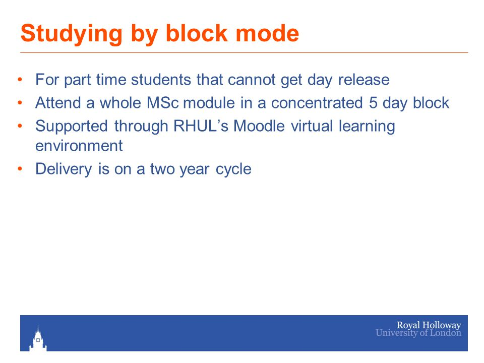 Studying by block mode For part time students that cannot get day release Attend a whole MSc module in a concentrated 5 day block Supported through RHUL's Moodle virtual learning environment Delivery is on a two year cycle