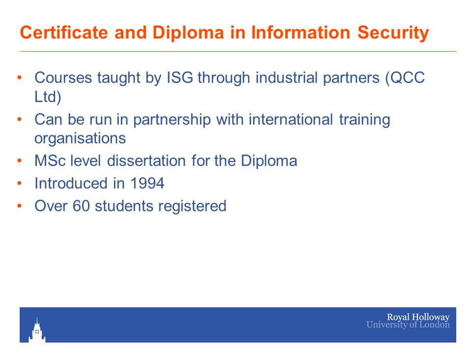 14 Certificate and Diploma in Information Security Courses taught by ISG through industrial partners (QCC Ltd) Can be run in partnership with international training organisations MSc level dissertation for the Diploma Introduced in 1994 Over 60 students registered