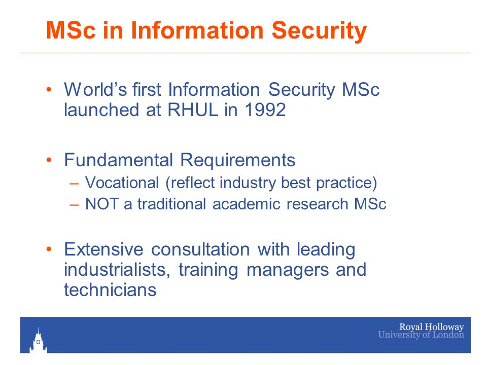MSc in Information Security World's first Information Security MSc launched at RHUL in 1992 Fundamental Requirements –Vocational (reflect industry best practice) –NOT a traditional academic research MSc Extensive consultation with leading industrialists, training managers and technicians