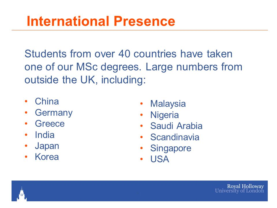 5 International Presence China Germany Greece India Japan Korea Malaysia Nigeria Saudi Arabia Scandinavia Singapore USA Students from over 40 countries have taken one of our MSc degrees.