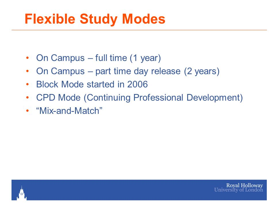 Flexible Study Modes On Campus – full time (1 year) On Campus – part time day release (2 years) Block Mode started in 2006 CPD Mode (Continuing Professional Development) Mix-and-Match