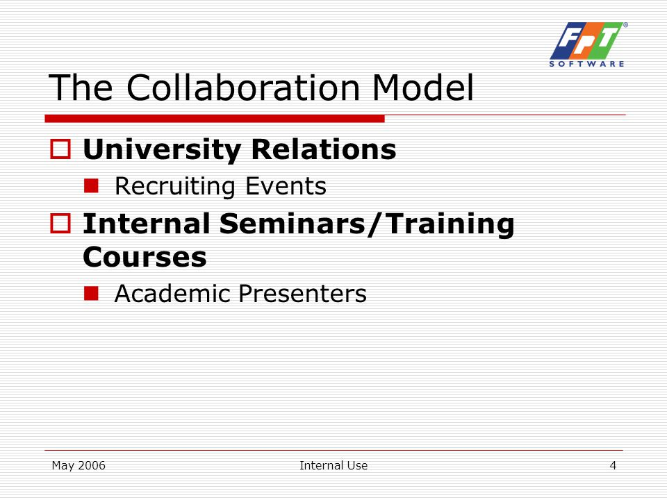 May 2006Internal Use5 The Collaboration Model  Student Internship Program Intensive – 6 months or more Directly with the students Little/no co-supervision  Education Sponsorship ROBOCON 2006