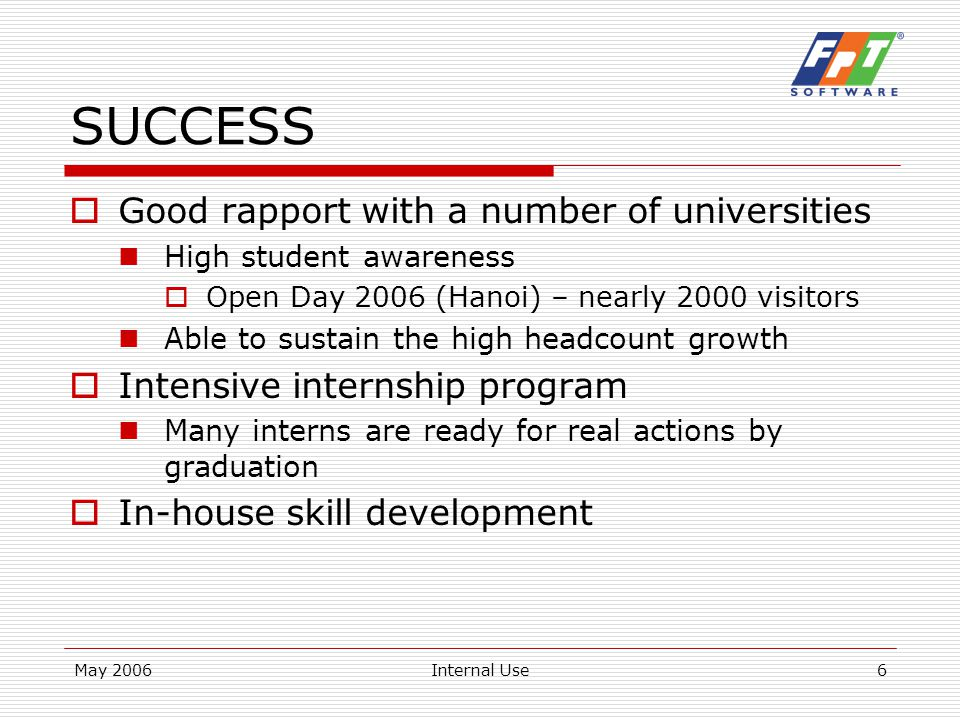 May 2006Internal Use6 SUCCESS  Good rapport with a number of universities High student awareness  Open Day 2006 (Hanoi) – nearly 2000 visitors Able to sustain the high headcount growth  Intensive internship program Many interns are ready for real actions by graduation  In-house skill development