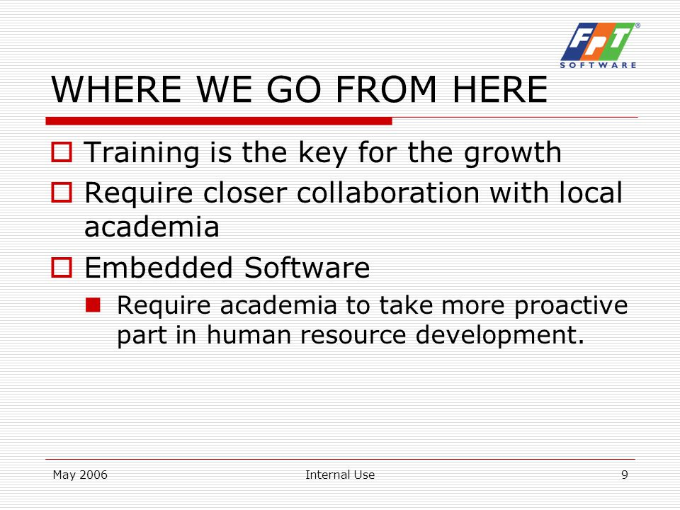 May 2006Internal Use9 WHERE WE GO FROM HERE  Training is the key for the growth  Require closer collaboration with local academia  Embedded Software Require academia to take more proactive part in human resource development.