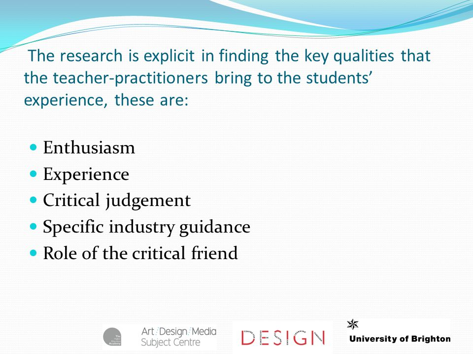 The research is explicit in finding the key qualities that the teacher-practitioners bring to the students' experience, these are: Enthusiasm Experience Critical judgement Specific industry guidance Role of the critical friend