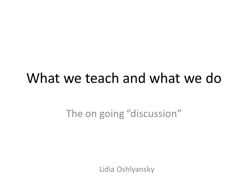 What we teach and what we do The on going discussion Lidia Oshlyansky