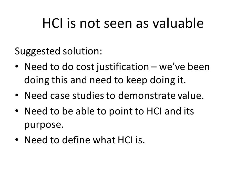 HCI is not seen as valuable Suggested solution: Need to do cost justification – we've been doing this and need to keep doing it.