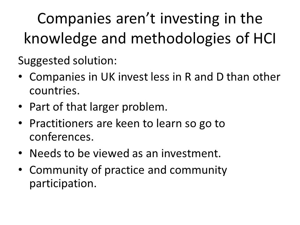 Companies aren't investing in the knowledge and methodologies of HCI Suggested solution: Companies in UK invest less in R and D than other countries.