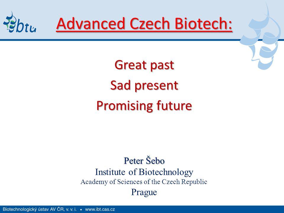 Advanced Czech Biotech: Great past Sad present Promising future Peter Šebo Institute of Biotechnology Academy of Sciences of the Czech Republic Prague
