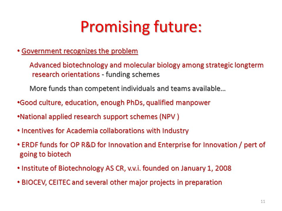 Promising future: Government recognizes the problem Government recognizes the problem Advanced biotechnology and molecular biology among strategic longterm research orientations - funding schemes More funds than competent individuals and teams available… Good culture, education, enough PhDs, qualified manpower Good culture, education, enough PhDs, qualified manpower National applied research support schemes (NPV ) National applied research support schemes (NPV ) Incentives for Academia collaborations with Industry Incentives for Academia collaborations with Industry ERDF funds for OP R&D for Innovation and Enterprise for Innovation / pert of going to biotech ERDF funds for OP R&D for Innovation and Enterprise for Innovation / pert of going to biotech Institute of Biotechnology AS CR, v.v.i.