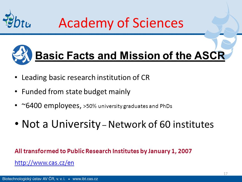 Academy of Sciences 17 Leading basic research institution of CR Funded from state budget mainly ~6400 employees, >50% university graduates and PhDs No