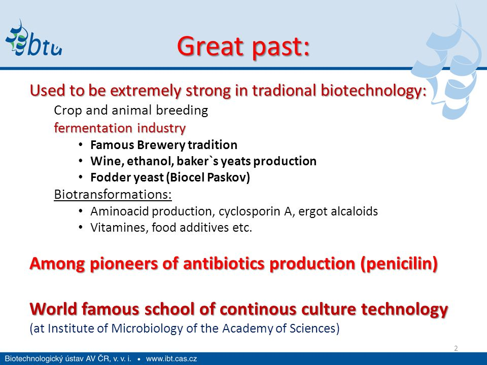 Great past: Used to be extremely strong in tradional biotechnology: Crop and animal breeding fermentation industry Famous Brewery tradition Wine, ethanol, baker`s yeats production Fodder yeast (Biocel Paskov) Biotransformations: Aminoacid production, cyclosporin A, ergot alcaloids Vitamines, food additives etc.