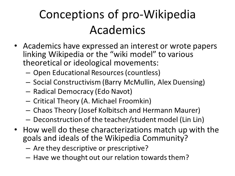 Conceptions of pro-Wikipedia Academics Academics have expressed an interest or wrote papers linking Wikipedia or the wiki model to various theoretical or ideological movements: – Open Educational Resources (countless) – Social Constructivism (Barry McMullin, Alex Duensing) – Radical Democracy (Edo Navot) – Critical Theory (A.