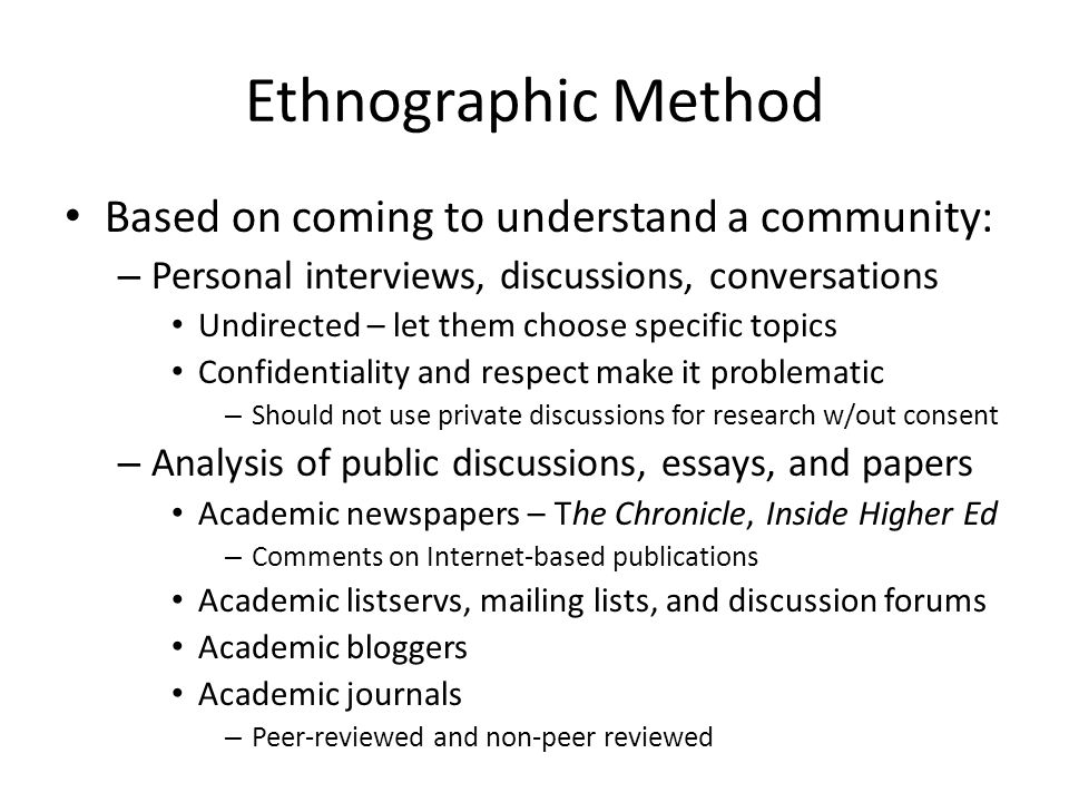 Ethnographic Method Based on coming to understand a community: – Personal interviews, discussions, conversations Undirected – let them choose specific topics Confidentiality and respect make it problematic – Should not use private discussions for research w/out consent – Analysis of public discussions, essays, and papers Academic newspapers – The Chronicle, Inside Higher Ed – Comments on Internet-based publications Academic listservs, mailing lists, and discussion forums Academic bloggers Academic journals – Peer-reviewed and non-peer reviewed