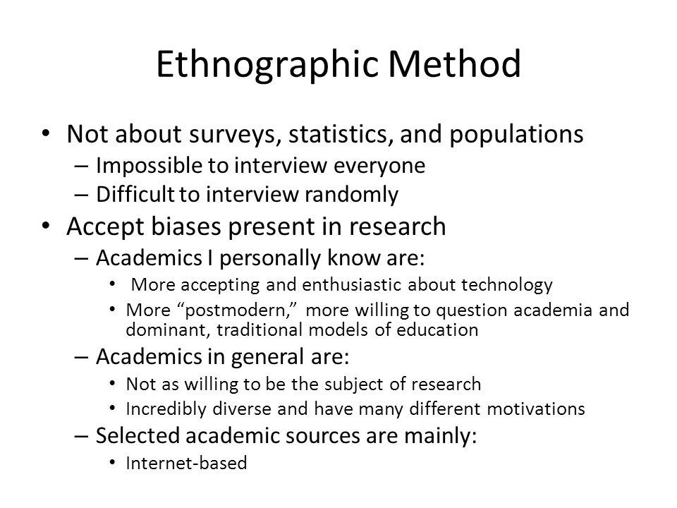 Ethnographic Method Not about surveys, statistics, and populations – Impossible to interview everyone – Difficult to interview randomly Accept biases present in research – Academics I personally know are: More accepting and enthusiastic about technology More postmodern, more willing to question academia and dominant, traditional models of education – Academics in general are: Not as willing to be the subject of research Incredibly diverse and have many different motivations – Selected academic sources are mainly: Internet-based