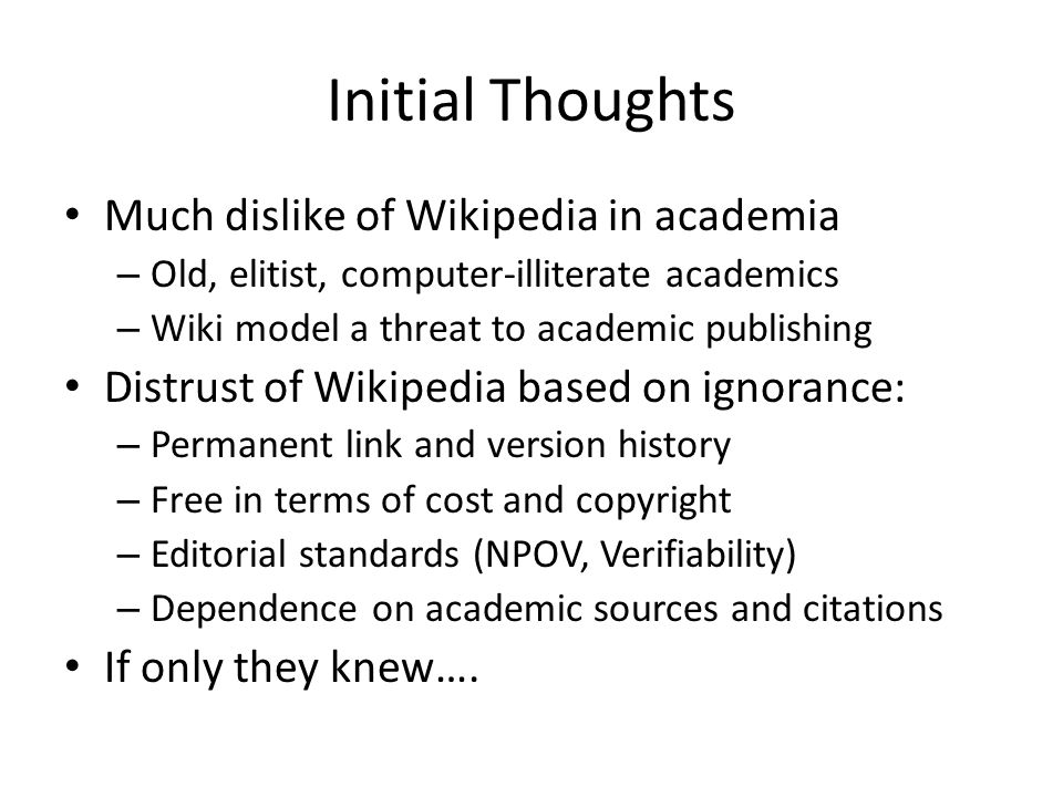 Initial Thoughts Much dislike of Wikipedia in academia – Old, elitist, computer-illiterate academics – Wiki model a threat to academic publishing Distrust of Wikipedia based on ignorance: – Permanent link and version history – Free in terms of cost and copyright – Editorial standards (NPOV, Verifiability) – Dependence on academic sources and citations If only they knew….