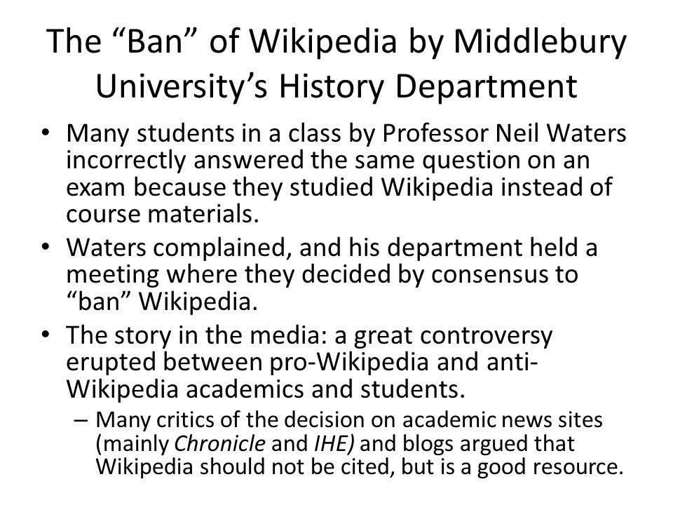 The Ban of Wikipedia by Middlebury University's History Department The actual decree: – Began by acknowledging that Wikipedia is extremely convenient and useful for academic research in certain situations.