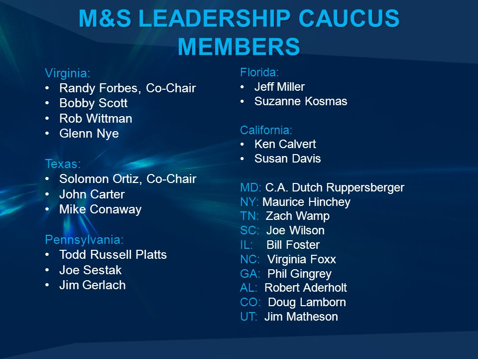 M&S LEADERSHIP CAUCUS MEMBERS Florida: Jeff Miller Suzanne Kosmas California: Ken Calvert Susan Davis MD: C.A. Dutch Ruppersberger NY: Maurice Hinchey
