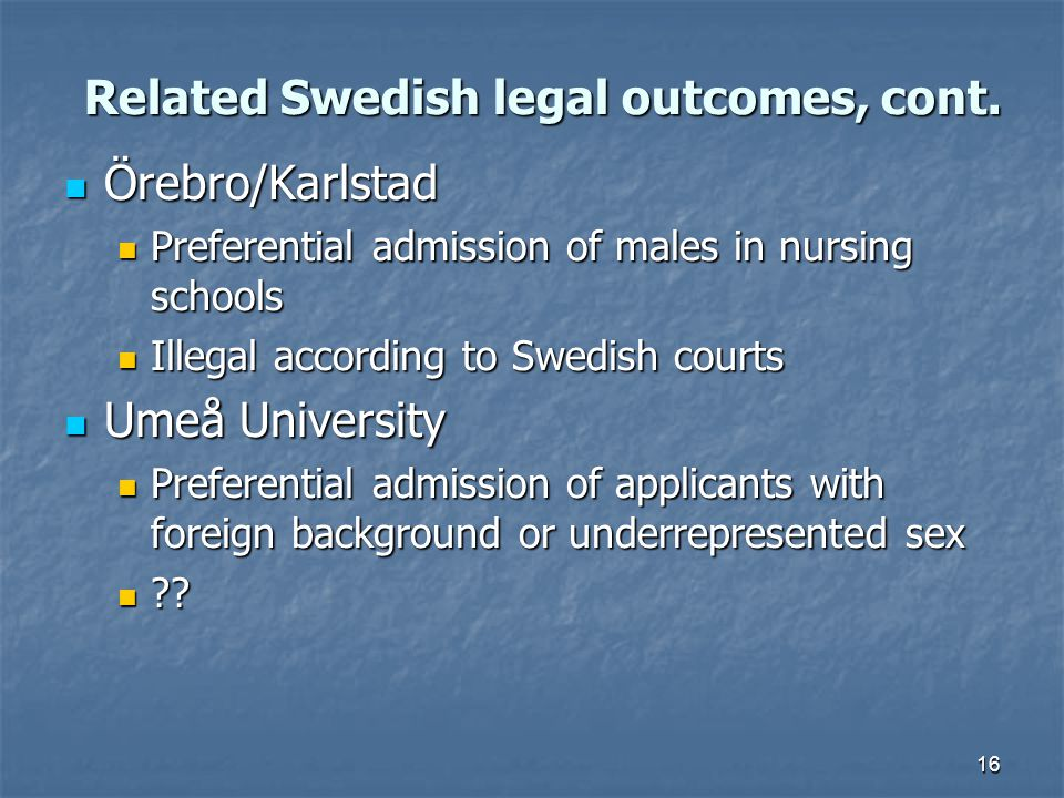 16 Related Swedish legal outcomes, cont. Örebro/Karlstad Örebro/Karlstad Preferential admission of males in nursing schools Preferential admission of