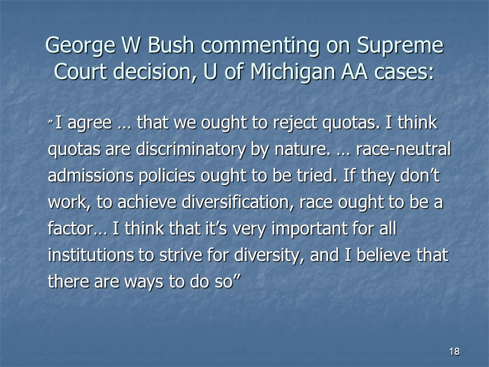 "18 George W Bush commenting on Supreme Court decision, U of Michigan AA cases: "" I agree … that we ought to reject quotas. I think quotas are discrimi"
