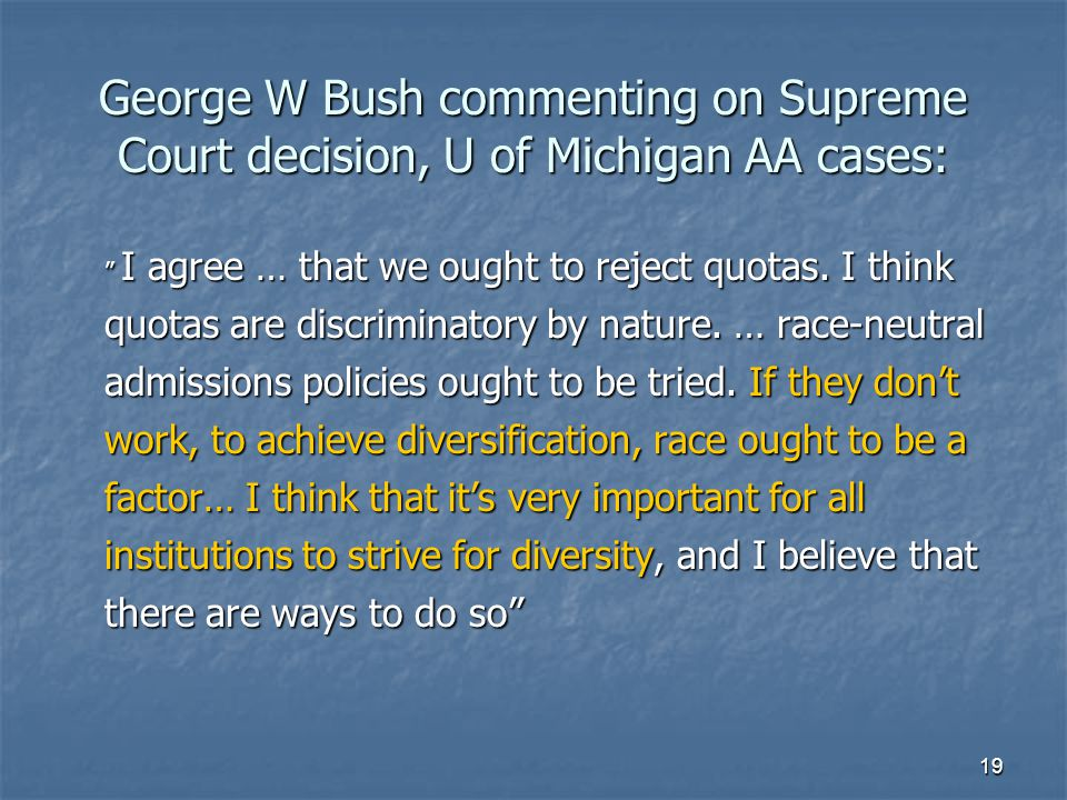 "19 George W Bush commenting on Supreme Court decision, U of Michigan AA cases: "" I agree … that we ought to reject quotas. I think quotas are discrimi"