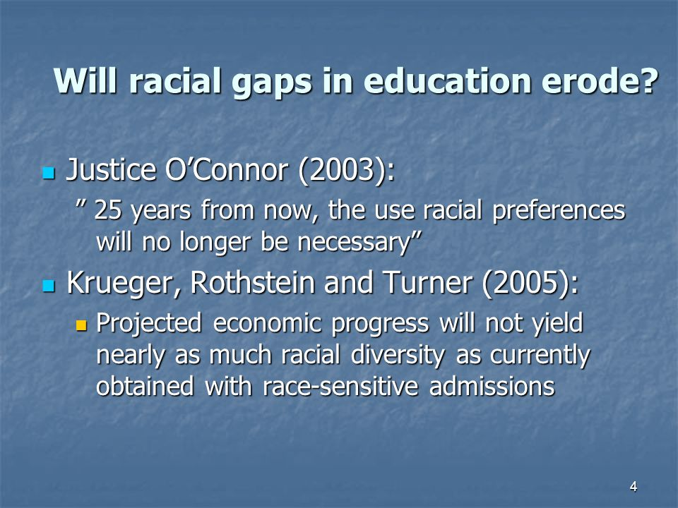 "4 Will racial gaps in education erode? Justice O'Connor (2003): Justice O'Connor (2003): "" 25 years from now, the use racial preferences will no longe"