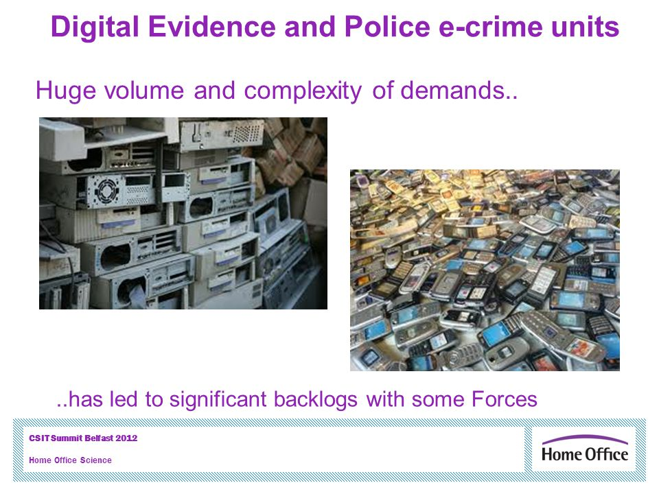 CSIT Summit Belfast 2012 Home Office Science Digital Evidence and Police e-crime units..has led to significant backlogs with some Forces Huge volume a