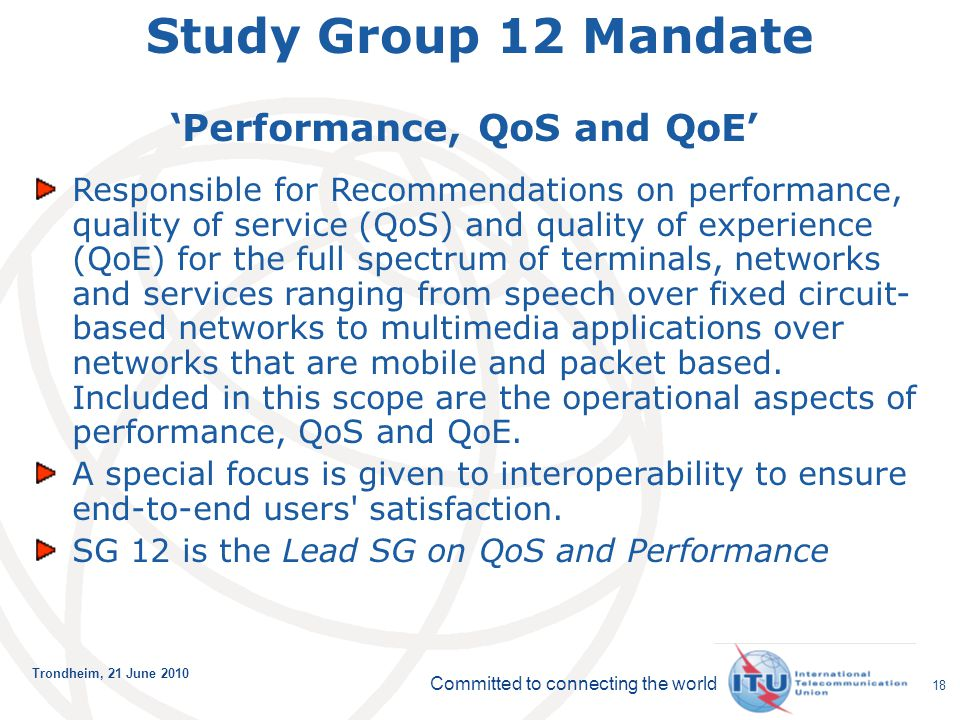 Committed to connecting the world Trondheim, 21 June 2010 18 Study Group 12 Mandate 'Performance, QoS and QoE' Responsible for Recommendations on perf