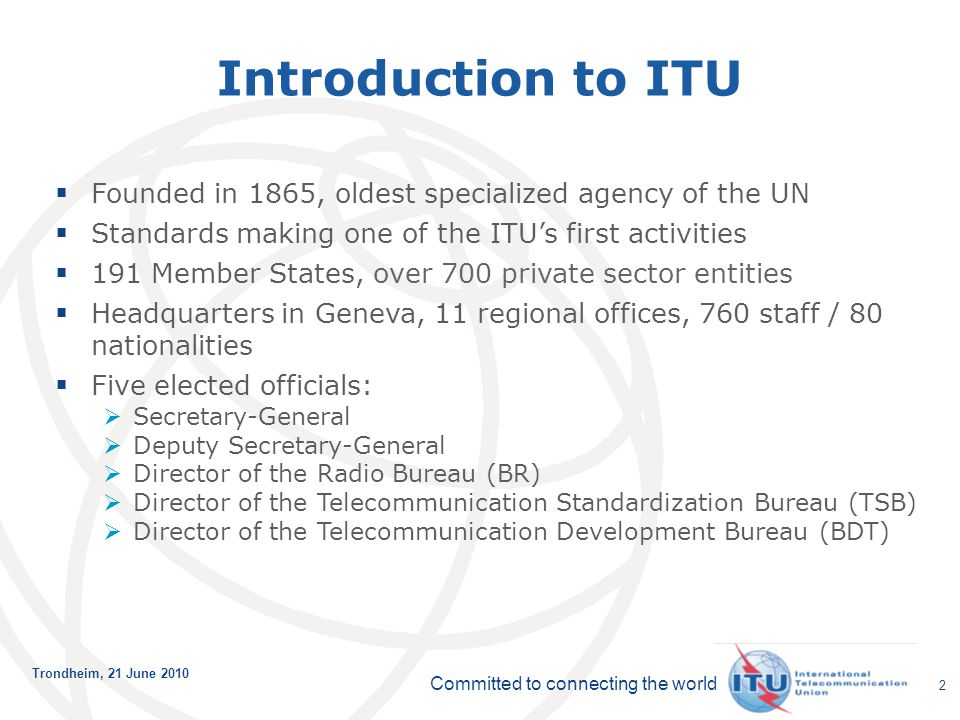 Committed to connecting the world Trondheim, 21 June 2010 2 Introduction to ITU  Founded in 1865, oldest specialized agency of the UN  Standards mak