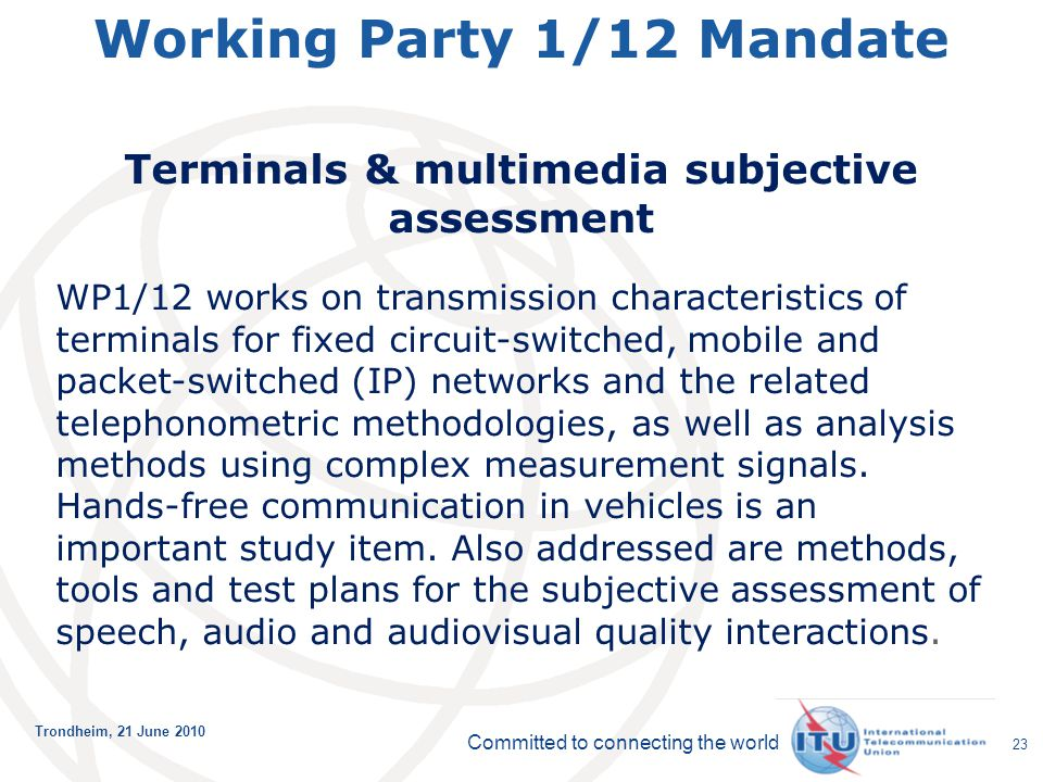Committed to connecting the world Trondheim, 21 June 2010 23 Working Party 1/12 Mandate Terminals & multimedia subjective assessment WP1/12 works on t