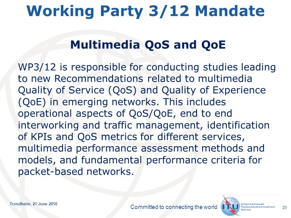 Committed to connecting the world Trondheim, 21 June 2010 25 Working Party 3/12 Mandate Multimedia QoS and QoE WP3/12 is responsible for conducting st