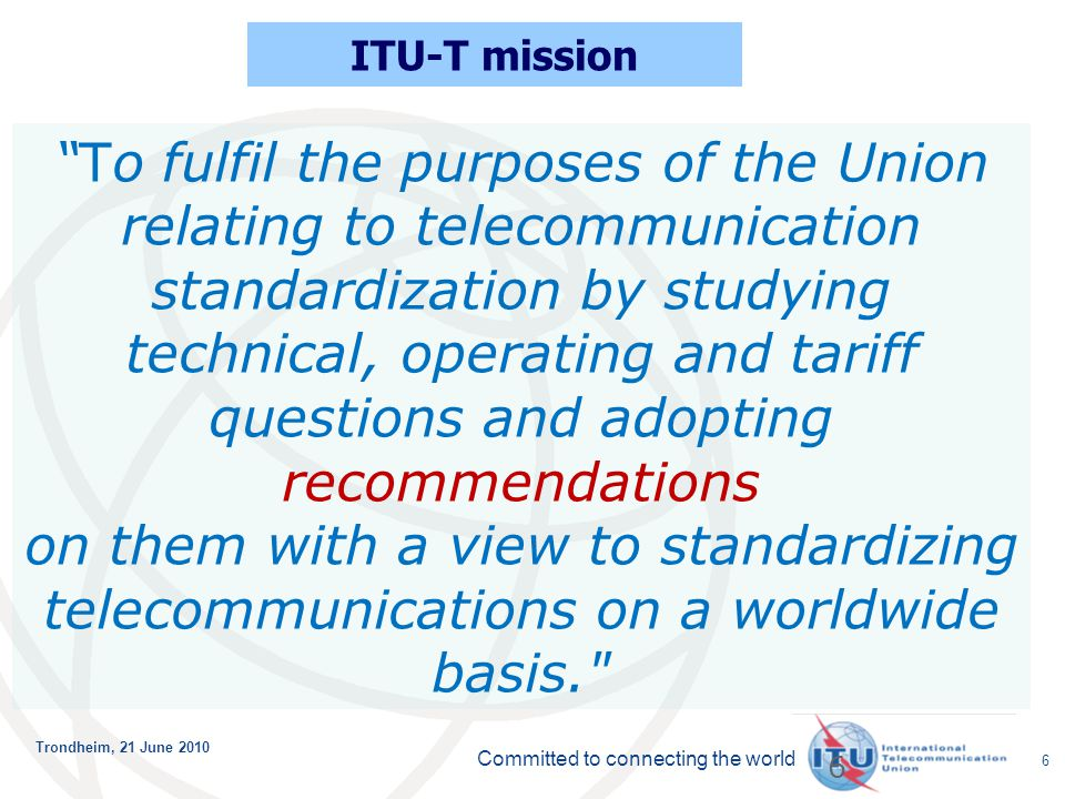 "Committed to connecting the world Trondheim, 21 June 2010 6 6 ITU-T mission ""To fulfil the purposes of the Union relating to telecommunication standar"