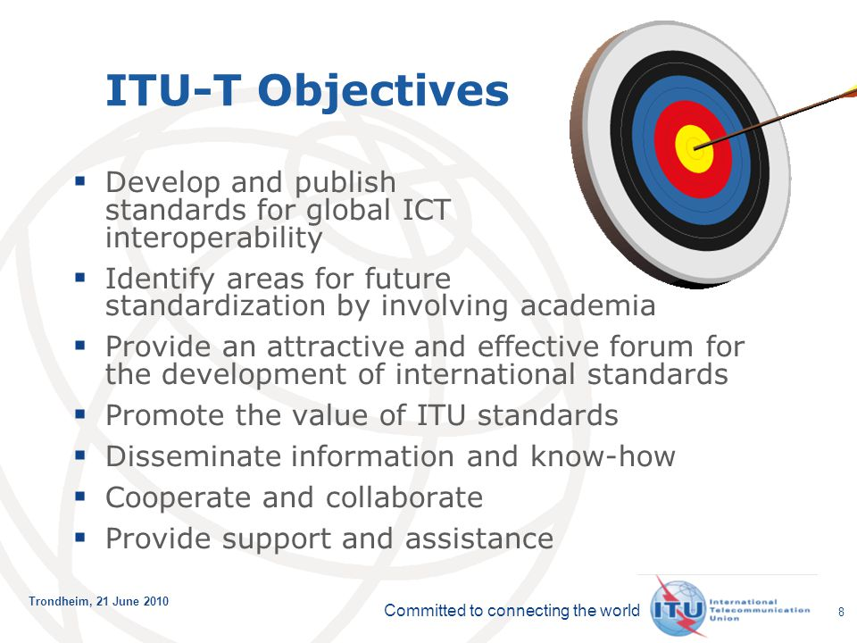 Committed to connecting the world Trondheim, 21 June 2010 8 ITU-T Objectives  Develop and publish standards for global ICT interoperability  Identif