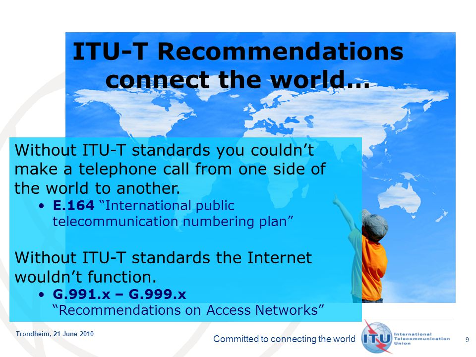 Committed to connecting the world Trondheim, 21 June 2010 99 Without ITU-T standards you couldn't make a telephone call from one side of the world to