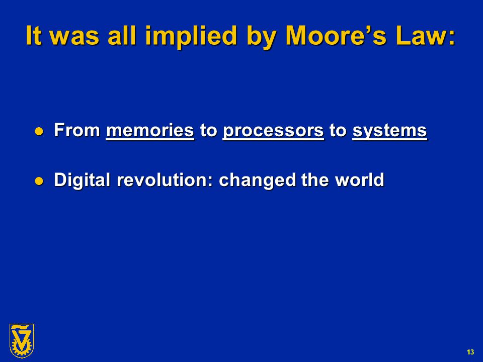 G-Number 13 It was all implied by Moore's Law: From memories to processors to systems From memories to processors to systems Digital revolution: changed the world Digital revolution: changed the world