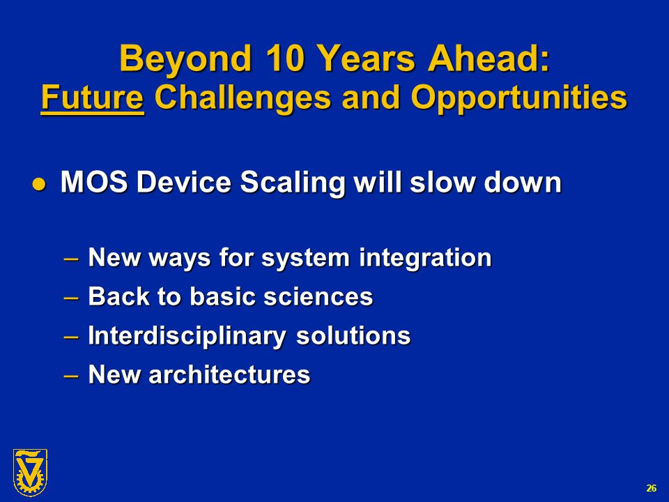 G-Number 26 Beyond 10 Years Ahead: Future Challenges and Opportunities MOS Device Scaling will slow down MOS Device Scaling will slow down – New ways for system integration – Back to basic sciences – Interdisciplinary solutions – New architectures