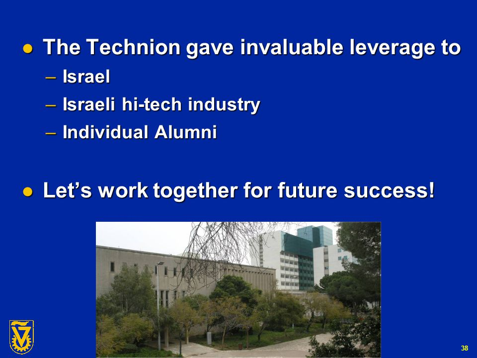 G-Number 38 The Technion gave invaluable leverage to The Technion gave invaluable leverage to – Israel – Israeli hi-tech industry – Individual Alumni Let's work together for future success.