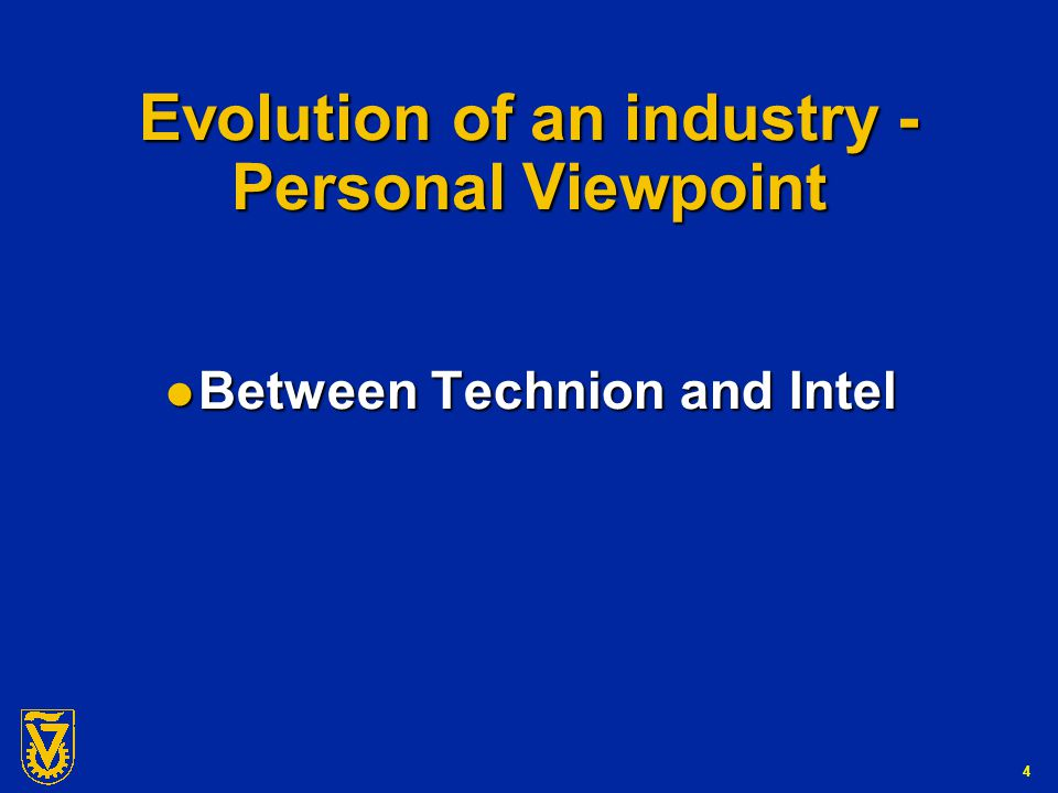 4 Evolution of an industry - Personal Viewpoint Between Technion and Intel Between Technion and Intel