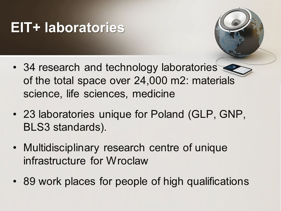 EIT+ laboratories 34 research and technology laboratories of the total space over 24,000 m2: materials science, life sciences, medicine 23 laboratories unique for Poland (GLP, GNP, BLS3 standards).